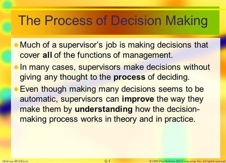 The Process of Decision Making Much of a supervisor's job is making decisions that cover all of the functions of management. In many cases, supervisors.