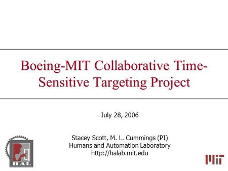 Boeing-MIT Collaborative Time- Sensitive Targeting Project July 28, 2006 Stacey Scott, M. L. Cummings (PI) Humans and Automation Laboratory