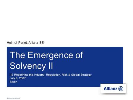 © Copyright Allianz IIS Redefining the industry: Regulation, Risk & Global Strategy July 9, 2007 Berlin Helmut Perlet, Allianz SE The Emergence of Solvency.