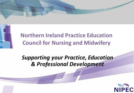Northern Ireland Practice Education Council for Nursing and Midwifery Supporting your Practice, Education & Professional Development.
