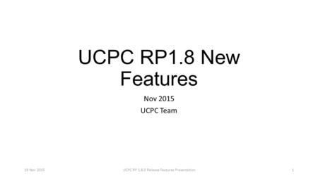 UCPC RP1.8 New Features Nov 2015 UCPC Team 19 Nov 2015UCPC RP 1.8.0 Release Features Presentation1.