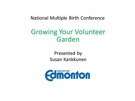 National Multiple Birth Conference Growing Your Volunteer Garden Presented by Susan Kankkunen.