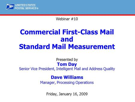 ® Webinar #10 Commercial First-Class Mail and Standard Mail Measurement Presented by Tom Day Senior Vice President, Intelligent Mail and Address Quality.