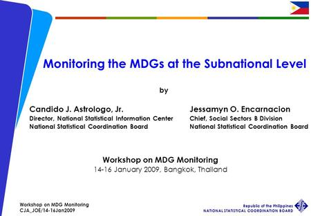 Workshop on MDG Monitoring CJA_JOE/14-16Jan2009 Republic of the Philippines NATIONAL STATISTICAL COORDINATION BOARD 1 Monitoring the MDGs at the Subnational.