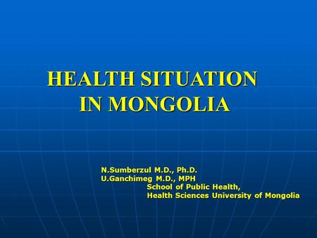 HEALTH SITUATION IN MONGOLIA N.Sumberzul M.D., Ph.D. U.Ganchimeg M.D., MPH School of Public Health, School of Public Health, Health Sciences University.