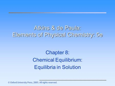 Atkins & de Paula: Elements of Physical Chemistry: 5e Chapter 8: Chemical Equilibrium: Equilibria in Solution.