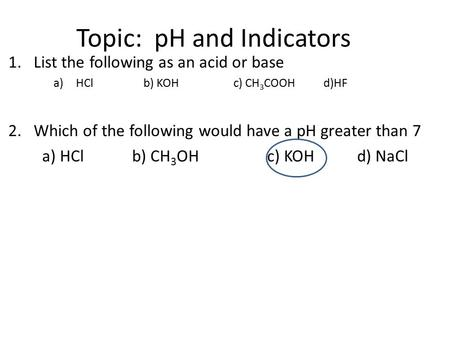 Topic: pH and Indicators 1.List the following as an acid or base a)HClb) KOHc) CH 3 COOHd)HF 2.Which of the following would have a pH greater than 7 a)