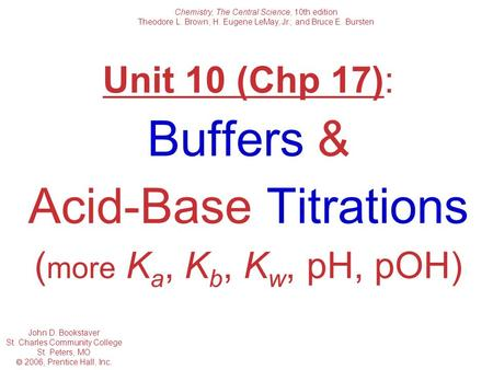 Unit 10 (Chp 17): Buffers & <strong>Acid</strong>-<strong>Base</strong> Titrations ( more K a, K b, K w, pH, pOH) Chemistry, The Central Science, 10th edition Theodore L. Brown; H. Eugene.