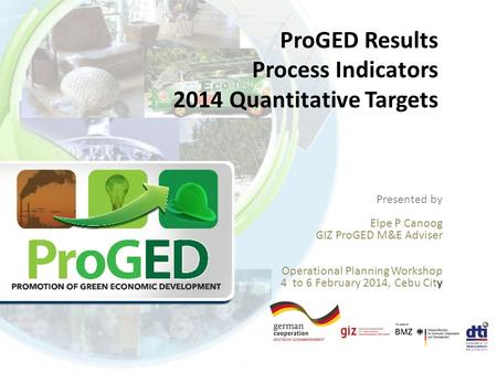 ProGED Results Process Indicators 2014 Quantitative Targets Presented by Elpe P Canoog GIZ ProGED M&E Adviser Operational Planning Workshop 4 to 6 February.