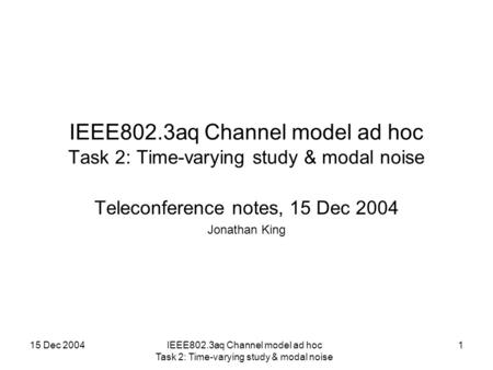 15 Dec 2004IEEE802.3aq Channel model ad hoc Task 2: Time-varying study & modal noise 1 Teleconference notes, 15 Dec 2004 Jonathan King.