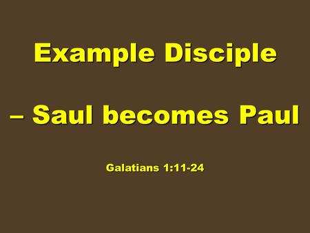 Example Disciple – Saul becomes Paul Galatians 1:11-24.