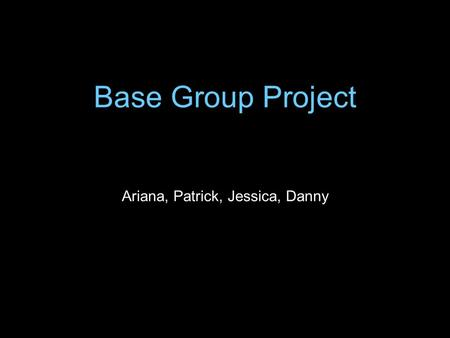Base Group Project Ariana, Patrick, Jessica, Danny.