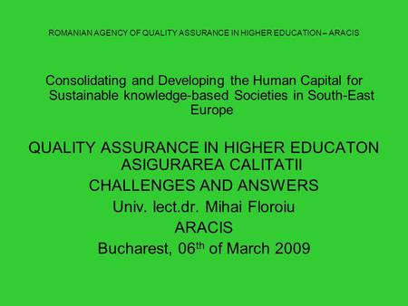 ROMANIAN AGENCY OF QUALITY ASSURANCE IN HIGHER EDUCATION – ARACIS Consolidating and Developing the Human Capital for Sustainable knowledge-based Societies.