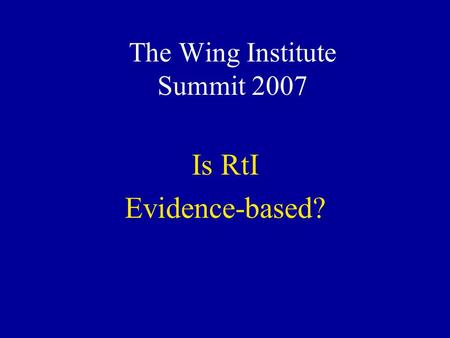 The Wing Institute Summit 2007 Is RtI Evidence-based?