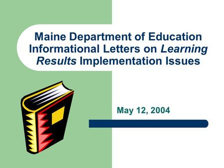 Maine Department of Education Informational Letters on Learning Results Implementation Issues May 12, 2004.