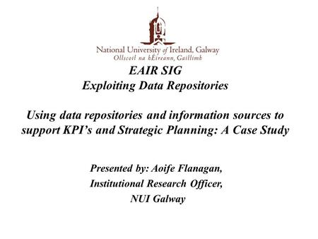 EAIR SIG Exploiting Data Repositories Using data repositories and information sources to support KPI's and Strategic Planning: A Case Study Presented by: