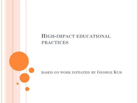 H IGH - IMPACT EDUCATIONAL PRACTICES BASED ON WORK INITIATED BY G EORGE K UH.