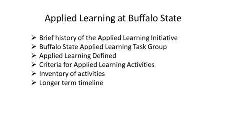 Applied Learning at Buffalo State  Brief history of the Applied Learning Initiative  Buffalo State Applied Learning Task Group  Applied Learning Defined.