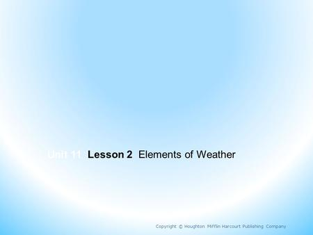 Unit 11 Lesson 2 Elements of Weather Copyright © Houghton Mifflin Harcourt Publishing Company.