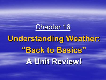 "Chapter 16 Understanding Weather: ""Back to Basics"" A Unit Review!"