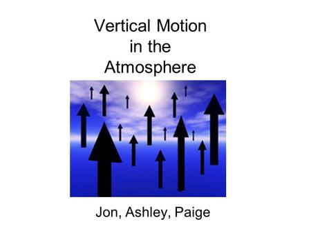Vertical Motion in the Atmosphere Jon, Ashley, Paige.