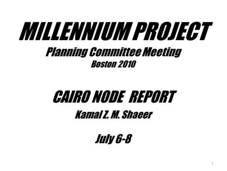 MILLENNIUM PROJECT Planning Committee Meeting Boston 2010 CAIRO NODE REPORT Kamal Z. M. Shaeer July 6-8 1.