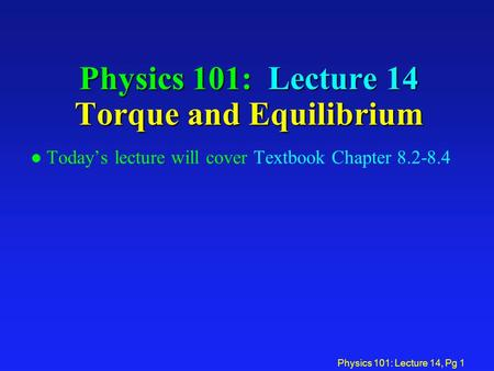 Physics 101: Lecture 14, Pg 1 Physics 101: Lecture 14 Torque and Equilibrium l Today's lecture will cover Textbook Chapter 8.2-8.4.