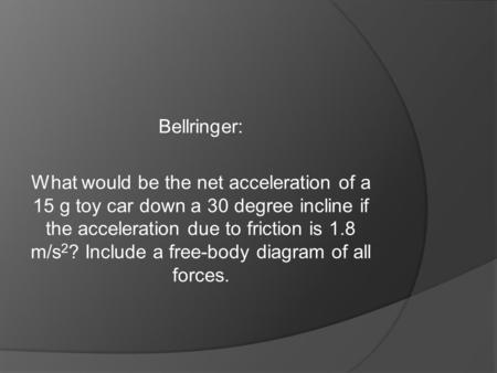 Bellringer: What would be the net acceleration of a 15 g toy car down a 30 degree incline if the acceleration due to friction is 1.8 m/s 2 ? Include a.