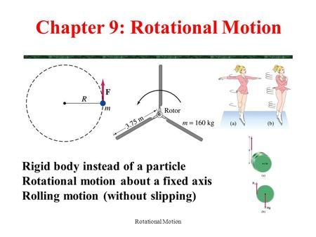 Rotational Motion Chapter 9: Rotational Motion Rigid body instead of a particle Rotational motion about a fixed axis Rolling motion (without slipping)