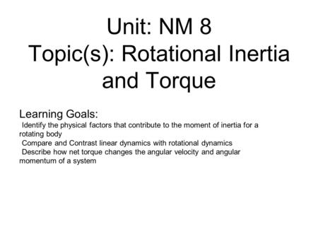 Unit: NM 8 Topic(s): Rotational Inertia and Torque Learning Goals: Identify the physical factors that contribute to the moment of inertia for a rotating.