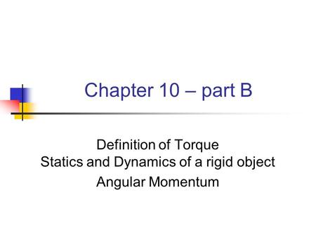 Chapter 10 – part B Definition of Torque Statics and Dynamics of a rigid object Angular Momentum.