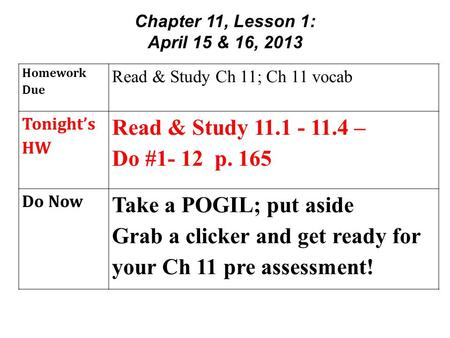 Homework Due Read & Study Ch 11; Ch 11 vocab Tonight's HW Read & Study 11.1 - 11.4 – Do #1- 12 p. 165 Do Now Take a POGIL; put aside Grab a clicker and.
