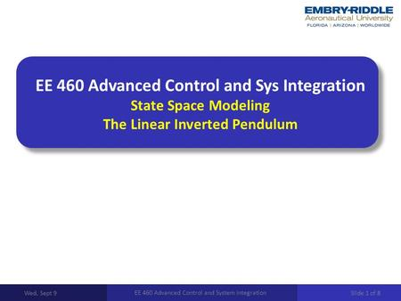 EE 460 Advanced Control and Sys Integration State Space Modeling The Linear Inverted Pendulum Wed, Sept 9 EE 460 Advanced Control and System Integration.