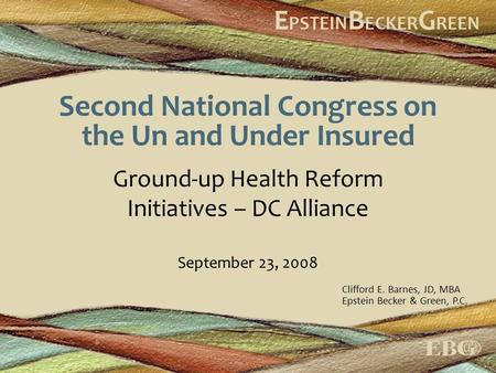 Second National Congress on the Un and Under Insured Ground-up Health Reform Initiatives – DC Alliance September 23, 2008 Clifford E. Barnes, JD, MBA Epstein.