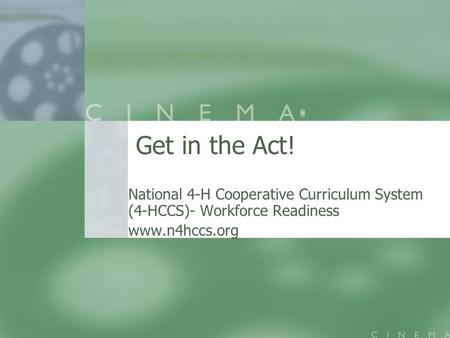 Get in the Act! National 4-H Cooperative Curriculum System (4-HCCS)- Workforce Readiness www.n4hccs.org.