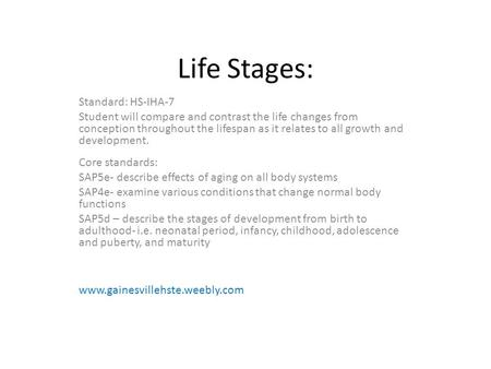 Life Stages: Standard: HS-IHA-7 Student will compare and contrast the life changes from conception throughout the lifespan as it relates to all growth.