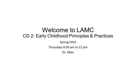 Welcome to LAMC CD 2: Early Childhood Principles & Practices Spring 2015 Thursdays 8:50 am to 12 pm Dr. Allen.
