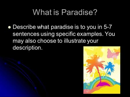 What is Paradise? Describe what paradise is to you in 5-7 sentences using specific examples. You may also choose to illustrate your description.