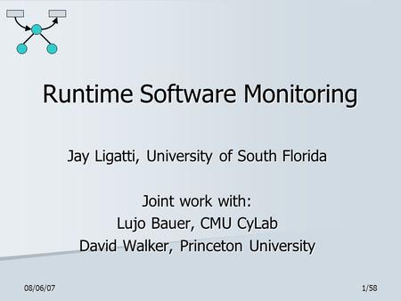 08/06/071/58 Runtime Software Monitoring Jay Ligatti, University of South Florida Joint work with: Lujo Bauer, CMU CyLab David Walker, Princeton University.