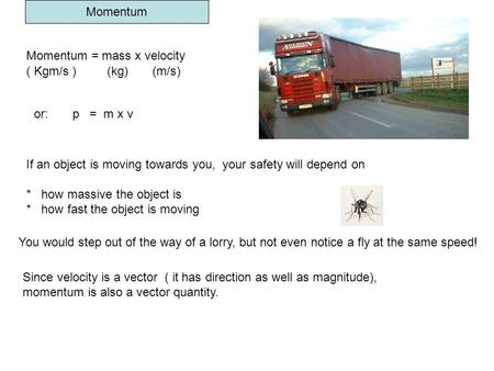Momentum Momentum = mass x velocity ( Kgm/s ) (kg) (m/s) If an object is moving towards you, your safety will depend on * how massive the object is * how.