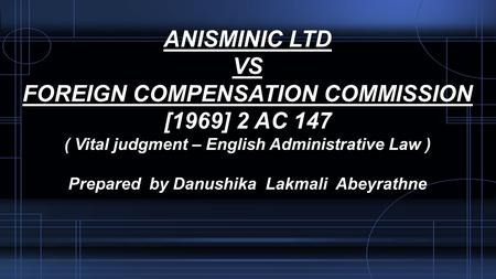 ANISMINIC LTD VS FOREIGN COMPENSATION COMMISSION [1969] 2 AC 147 ( Vital judgment – English Administrative Law ) Prepared by Danushika Lakmali Abeyrathne.