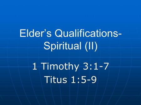 Elder's Qualifications- Spiritual (II) 1 Timothy 3:1-7 Titus 1:5-9.
