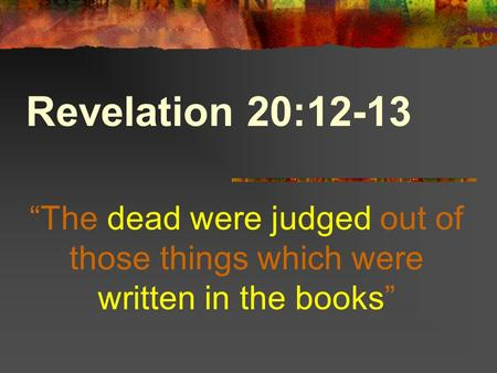 "Revelation 20:12-13 ""The dead were judged out of those things which were written in the books"""
