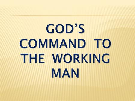 GOD'S COMMAND TO THE WORKING MAN. II Thessalonians 3:6-10 In the name of the Lord Jesus Christ, we command you, brothers, to keep away from every brother.