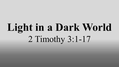 Light in a Dark World 2 Timothy 3:1-17. This world is becoming more godless. 3:1-9.