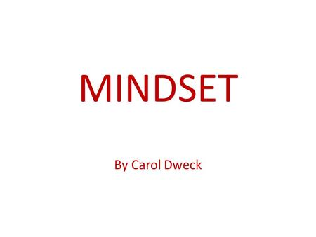 MINDSET By Carol Dweck. FIXED MINDSET My ability is limited Resistance to change GROWTH MINDSET I can be what I want to be I like to learn, grow, stretch.