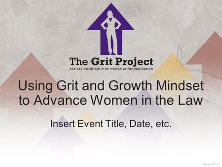 1 Copyright ©2014 Using Grit and Growth Mindset to Advance Women in the Law Insert Event Title, Date, etc.