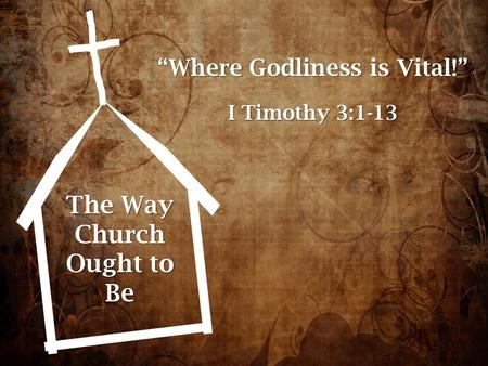 "The Way Church Ought to Be ""Where Godliness is Vital!"" I Timothy 3:1-13."