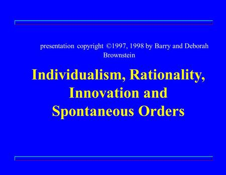 Presentation copyright ©1997, 1998 by Barry and Deborah Brownstein Individualism, Rationality, Innovation and Spontaneous Orders.