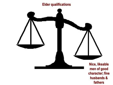 Nice, likeable men of good character; fine husbands & fathers Elder qualifications.